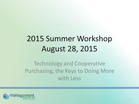 2015 Summer Workshop August 28, 2015 Technology and Cooperative Purchasing, the Keys to Doing More with Less 1.
