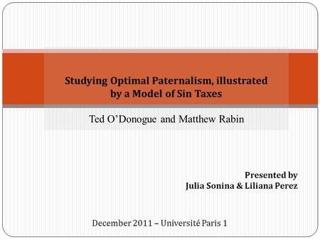 Studying Optimal Paternalism, illustrated by a Model of Sin Taxes Ted O'Donogue and Matthew Rabin Presented by Julia Sonina & Liliana Perez December 2011.