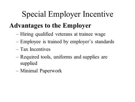 Special Employer Incentive Advantages to the Employer –Hiring qualified veterans at trainee wage –Employee is trained by employer's standards –Tax Incentives.