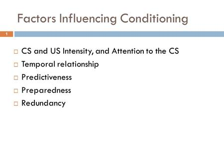 Factors Influencing Conditioning  CS and US Intensity, and Attention to the CS  Temporal relationship  Predictiveness  Preparedness  Redundancy 1.