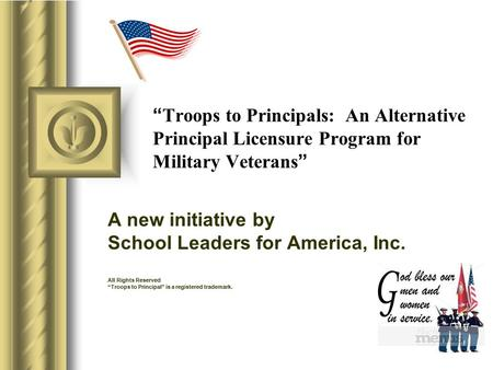 """ Troops to Principals: An Alternative Principal Licensure Program for Military Veterans "" A new initiative by School Leaders for America, Inc. All Rights."