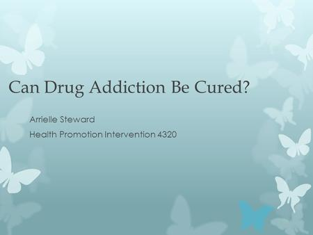 Can Drug Addiction Be Cured? Arrielle Steward Health Promotion Intervention 4320.