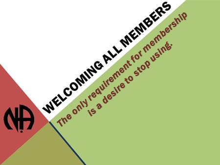 WELCOMING ALL MEMBERS The only requirement for membership is a desire to stop using.
