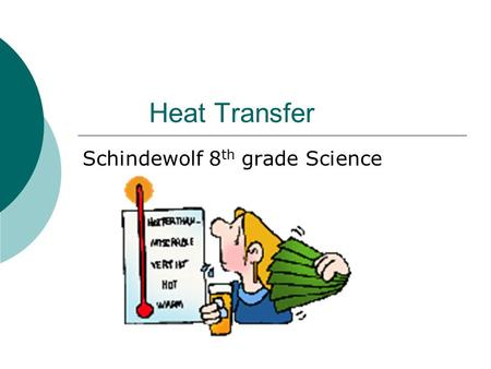 Heat Transfer Schindewolf 8 th grade Science. Objectives…  What do you think heat is?  How does heat transfer from one thing to another?  How come.