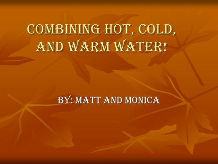Combining Hot, cold, and warm water! By: Matt and Monica.