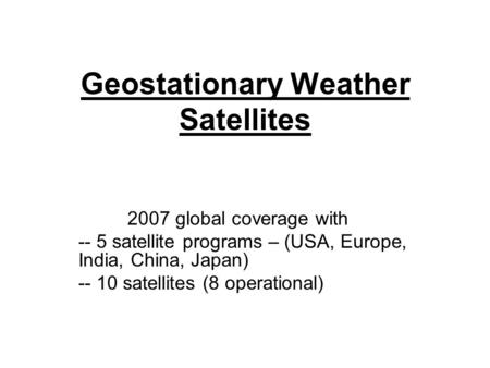Geostationary Weather Satellites 2007 global coverage with -- 5 satellite programs – (USA, Europe, India, China, Japan) -- 10 satellites (8 operational)