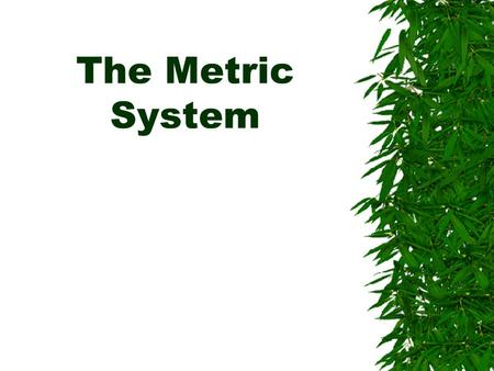 The Metric System. What is the Metric System?  The metric system is a system of measurement that is based on the number ten  It is often used in science.