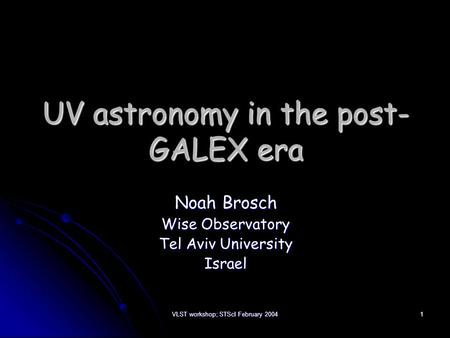 VLST workshop; STScI February 2004 1 UV astronomy in the post- GALEX era Noah Brosch Wise Observatory Tel Aviv University Israel.