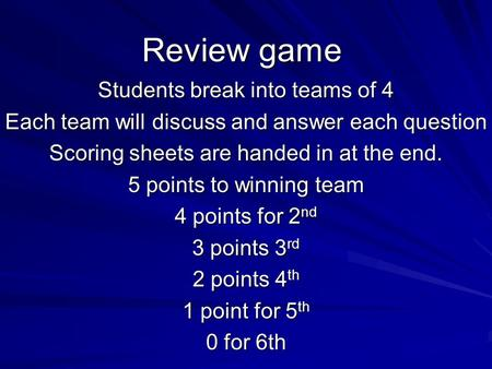 Review game Students break into teams of 4 Each team will discuss and answer each question Scoring sheets are handed in at the end. 5 points to winning.