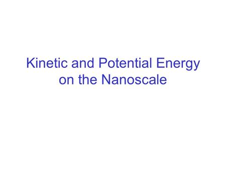 Kinetic and Potential Energy on the Nanoscale. Kinetic Energy on the Nanoscale thermal energy Baseball Looking at a tiny piece within the baseball.