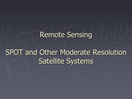 Remote Sensing SPOT and Other Moderate Resolution Satellite Systems.