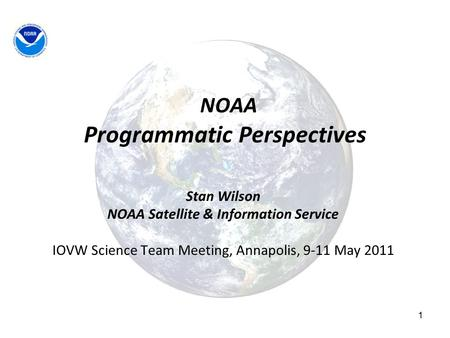 1 NOAA Programmatic Perspectives Stan Wilson NOAA Satellite & Information Service IOVW Science Team Meeting, Annapolis, 9-11 May 2011.