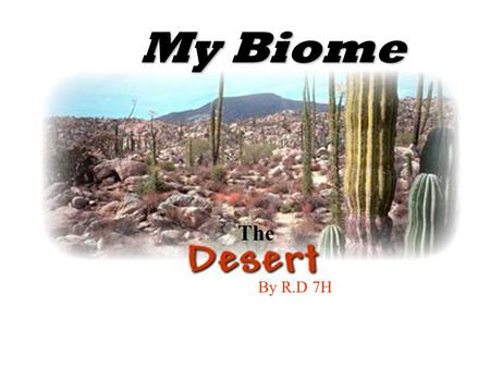 By R.D 7H The My Biome What is the desert?  The desert is extremely hot and dry  Only rains 10 inches a year  large land with little or no vegetation.