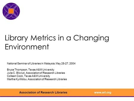 Www.arl.orgAssociation of Research Libraries Library Metrics in a Changing Environment National Seminar of Libraries in Malaysia, May 25-27, 2004 Bruce.