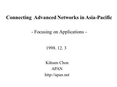 Connecting Advanced Networks in Asia-Pacific Kilnam Chon APAN  1998. 12. 3 - Focusing on Applications -