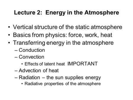 Lecture 2: Energy in the Atmosphere Vertical structure of the static atmosphere Basics from physics: force, work, heat Transferring energy in the atmosphere.