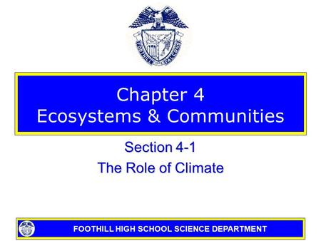FOOTHILL HIGH SCHOOL SCIENCE DEPARTMENT Chapter 4 Ecosystems & Communities Section 4-1 The Role of Climate.