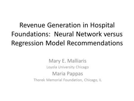 Revenue Generation in Hospital Foundations: Neural Network versus Regression Model Recommendations Mary E. Malliaris Loyola University Chicago Maria Pappas.