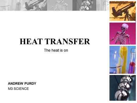HEAT TRANSFER ANDREW PURDY M3 SCIENCE The heat is on.