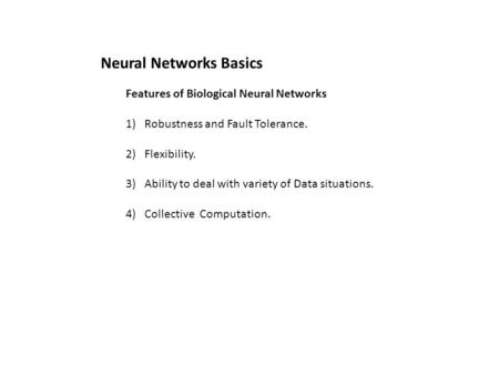 Features of Biological Neural Networks 1)Robustness and Fault Tolerance. 2)Flexibility. 3)Ability to deal with variety of Data situations. 4)Collective.