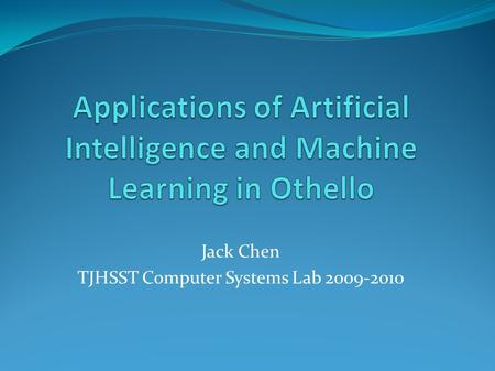 Jack Chen TJHSST Computer Systems Lab 2009-2010. Abstract The purpose of this project is to explore Artificial Intelligence techniques in the board game.