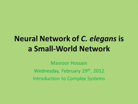 Neural Network of C. elegans is a Small-World Network Masroor Hossain Wednesday, February 29 th, 2012 Introduction to Complex Systems.