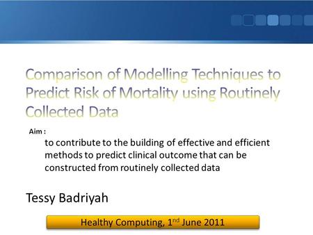 Tessy Badriyah Healthy Computing, 1 nd June 2011 Aim : to contribute to the building of effective and efficient methods to predict clinical outcome that.