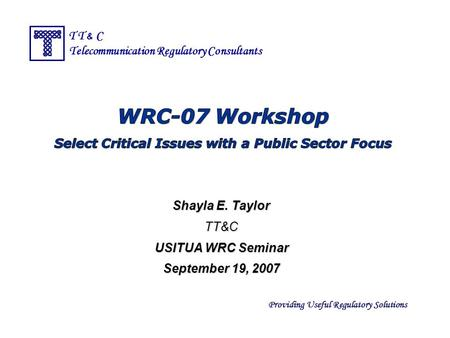 Providing Useful Regulatory Solutions T T & C Telecommunication Regulatory Consultants Shayla E. Taylor TT&C USITUA WRC Seminar September 19, 2007.