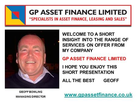 GEOFF BOWLING MANAGING DIRECTOR www.gpassetfinance.co.uk WELCOME TO A SHORT INSIGHT INTO THE RANGE OF SERVICES ON OFFER FROM MY COMPANY GP ASSET FINANCE.