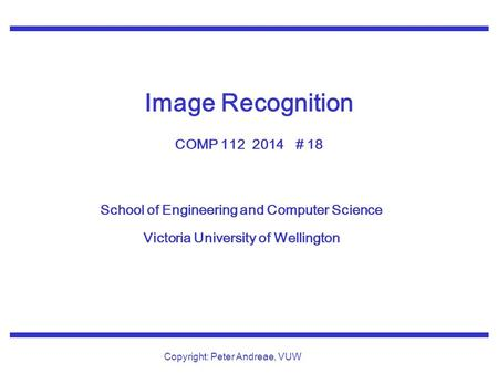 School of Engineering and Computer Science Victoria University of Wellington Copyright: Peter Andreae, VUW Image Recognition COMP 112 2014 # 18.
