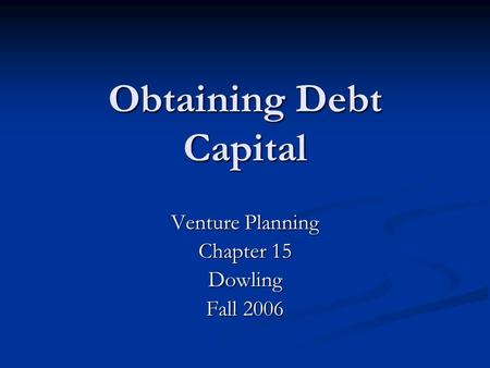 Obtaining Debt Capital Venture Planning Chapter 15 Dowling Fall 2006.