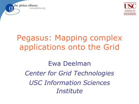 Pegasus: Mapping complex applications onto the Grid Ewa Deelman Center for Grid Technologies USC Information Sciences Institute.
