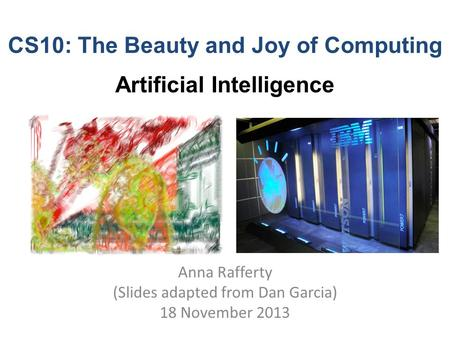 CS10: The Beauty and Joy of Computing Artificial Intelligence Anna Rafferty (Slides adapted from Dan Garcia) 18 November 2013.