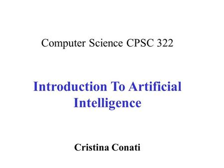 Computer Science CPSC 322 Introduction To Artificial Intelligence Cristina Conati.
