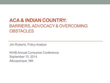 ACA & INDIAN COUNTRY: BARRIERS, ADVOCACY & OVERCOMING OBSTACLES Jim Roberts, Policy Analyst NIHB Annual Consumer Conference September 10, 2014 Albuquerque,