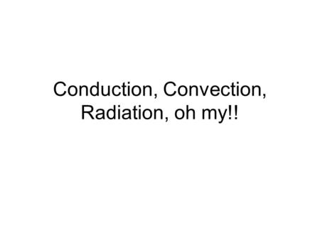 Conduction, Convection, Radiation, oh my!!. Conduction –Involves objects in direct contact –2 objects in contact are at unequal temperature –Example:
