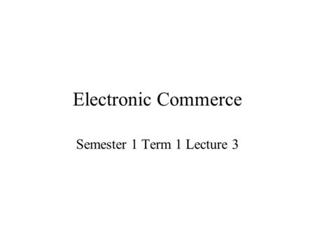 Electronic Commerce Semester 1 Term 1 Lecture 3. Types of E-Commerce There are three distinct general classes of e-commerce: –Inter-organisational (business-to-business/B2B)