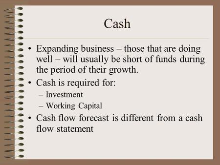 Cash Expanding business – those that are doing well – will usually be short of funds during the period of their growth. Cash is required for: –Investment.
