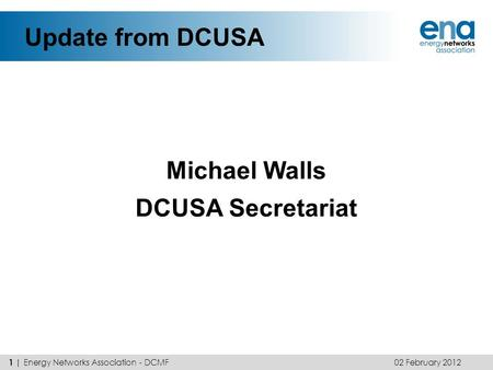 Update from DCUSA Michael Walls DCUSA Secretariat 02 February 2012 1 | Energy Networks Association - DCMF.