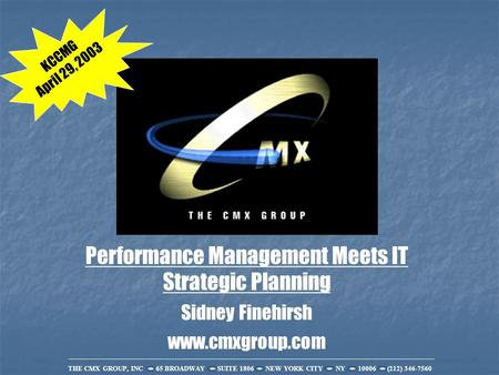 THE CMX GROUP, INC 65 BROADWAY SUITE 1806 NEW YORK CITY NY 10006 (212) 346-7560 Performance Management Meets IT Strategic Planning Sidney Finehirsh www.cmxgroup.com.