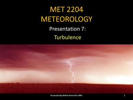 MET 2204 METEOROLOGY Presentation 7: Turbulence 1Presented by Mohd Amirul for AMC.