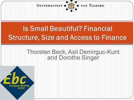 Thorsten Beck, Asli Demirguc-Kunt and Dorothe Singer Is Small Beautiful? Financial Structure, Size and Access to Finance.