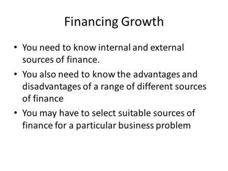 Financing Growth You need to know internal and external sources of finance. You also need to know the advantages and disadvantages of a range of different.