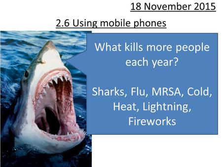 2.6 Using mobile phones 18 November 2015 What kills more people each year? Sharks, Flu, MRSA, Cold, Heat, Lightning, Fireworks.