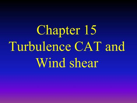 Chapter 15 Turbulence CAT and Wind shear. Definition of Turbulence Turbulence:. – thus may be defined as airflow causing random deviations from the desired.