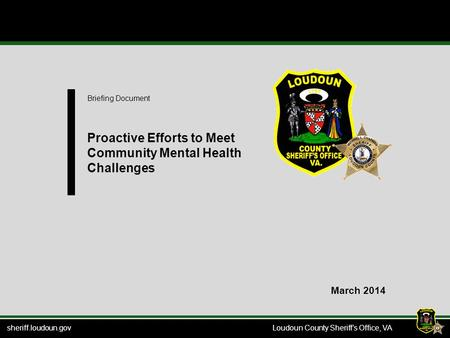 Sheriff.loudoun.gov Loudoun County Sheriff's Office, VA Briefing Document Proactive Efforts to Meet Community Mental Health Challenges March 2014.