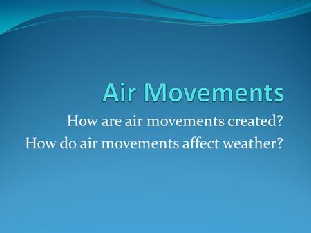 How are air movements created? How do air movements affect weather?