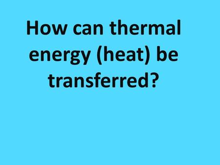 How many ways are there to transfer heat? How can thermal energy (heat) be transferred?