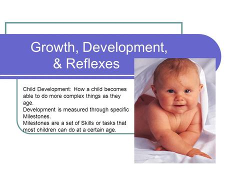 Growth, Development, & Reflexes Child Development: How a child becomes able to do more complex things as they age. Development is measured through specific.