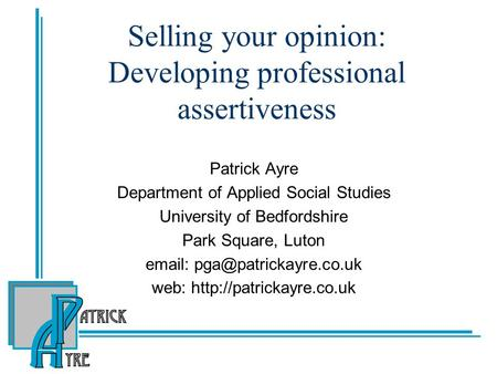 Selling your opinion: Developing professional assertiveness Patrick Ayre Department of Applied Social Studies University of Bedfordshire Park Square, Luton.